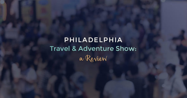 Philadelphia Travel & Adventure Show: A Review